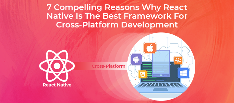 7 Compelling Reasons Why React Native Is The Best Framework For Cross-Platform App Development