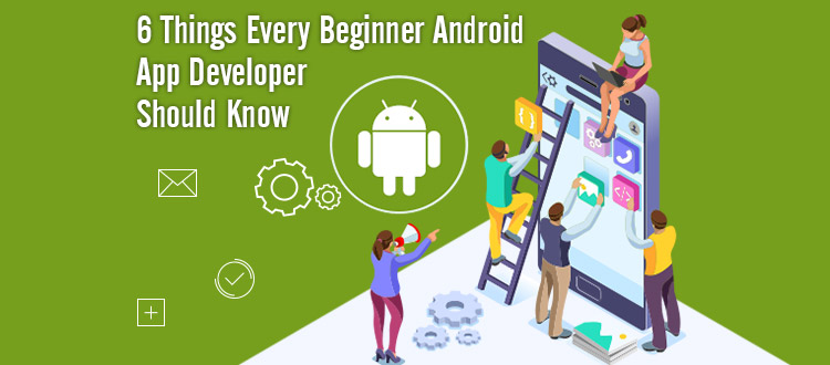 6 Things Every Beginner Android App Developer Should Know